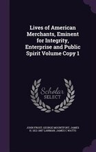 Lives of American Merchants, Eminent for Integrity, Enterprise and Public Spirit Volume Copy 1