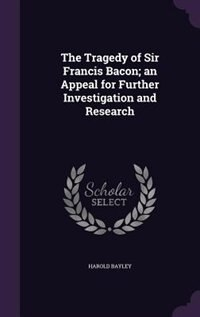 The Tragedy of Sir Francis Bacon; an Appeal for Further Investigation and Research by Harold Bayley
