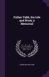 Father Tabb, his Life and Work; a Memorial by Jennie Masters Tabb
