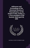 Addresses and Proceedings of the Historical Society of Pennsylvania, on the Death of John Jordan…