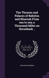 The Thrones and Palaces of Babylon and Ninevah From sea to sea; a Thousand Miles on Horseback .. by John Philip Newman
