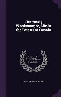 The Young Woodsman; or, Life in the Forests of Canada