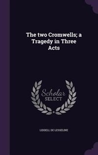 The two Cromwells; a Tragedy in Three Acts by Liddell De Lesseline