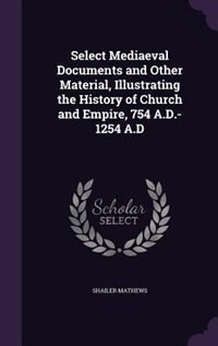 Select Mediaeval Documents and Other Material, Illustrating the History of Church and Empire, 754 A.D.-1254 A.D by Shailer Mathews