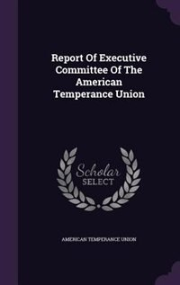 Report Of Executive Committee Of The American Temperance Union by American Temperance Union