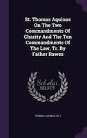 St. Thomas Aquinas On The Two Commandments Of Charity And The Ten Commandments Of The Law, Tr. By…