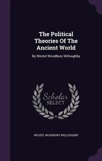 The Political Theories Of The Ancient World: By Westel Woodbury Willoughby by Westel Woodbury Willoughby