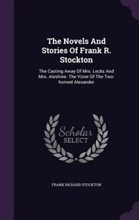 The Novels And Stories Of Frank R. Stockton: The Casting Away Of Mrs. Lecks And Mrs. Aleshine. The…