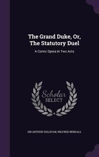 The Grand Duke, Or, The Statutory Duel: A Comic Opera In Two Acts by Sir Arthur Sullivan