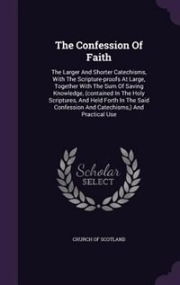 The Confession Of Faith: The Larger And Shorter Catechisms, With The Scripture-proofs At Large, Together With The Sum Of Sav by Church Of Scotland
