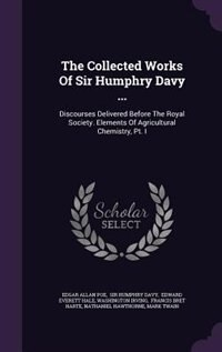 The Collected Works Of Sir Humphry Davy ...: Discourses Delivered Before The Royal Society. Elements Of Agricultural Chemistry, Pt. I by Edgar Allan Poe