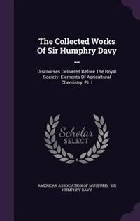 The Collected Works Of Sir Humphry Davy ...: Discourses Delivered Before The Royal Society. Elements Of Agricultural Chemistry, Pt. I by American Association Of Museums