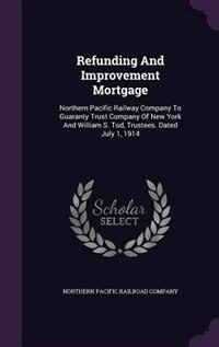 Refunding And Improvement Mortgage: Northern Pacific Railway Company To Guaranty Trust Company Of New York And William S. Tod, Trustees by Northern Pacific Railroad Company