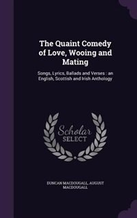 The Quaint Comedy of Love, Wooing and Mating: Songs, Lyrics, Ballads and Verses : an English…