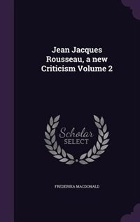 Jean Jacques Rousseau, a new Criticism Volume 2 by Frederika Macdonald