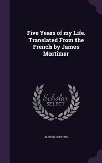 Five Years of my Life. Translated From the French by James Mortimer by Alfred Dreyfus
