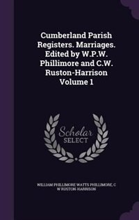 Cumberland Parish Registers. Marriages. Edited by W.P.W. Phillimore and C.W. Ruston-Harrison Volume 1 by William Phillimore Watts Phillimore