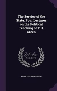 The Service of the State. Four Lectures on the Political Teaching of T.H. Green de John H. 1855-1940 Muirhead