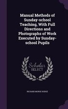Manual Methods of Sunday-school Teaching, With Full Directions and Photographs of Work Executed by…