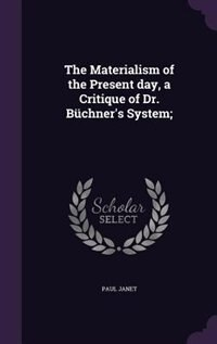 The Materialism of the Present day, a Critique of Dr. Büchner's System; by Paul Janet
