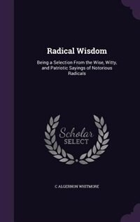 Radical Wisdom: Being a Selection From the Wise, Witty, and Patriotic Sayings of Notorious Radicals