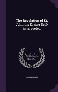 The Revelation of St. John the Divine Self-interpreted by Samuel Fuller