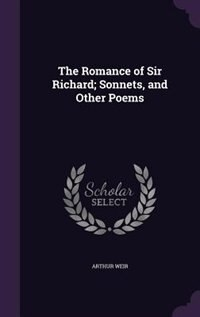 The Romance of Sir Richard; Sonnets, and Other Poems by Arthur Weir