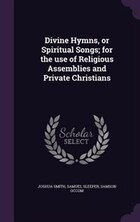 Divine Hymns, or Spiritual Songs; for the use of Religious Assemblies and Private Christians