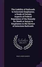 The Liability of Railroads to Interstate Employees; a Study of Certain Aspects of Federal…