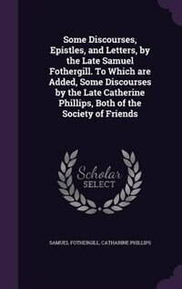 Some Discourses, Epistles, and Letters, by the Late Samuel Fothergill. To Which are Added, Some Discourses by the Late Catherine Phillips, Both of the by Samuel Fothergill