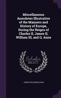 Miscellaneous Anecdotes Illustrative of the Manners and History of Europe, During the Reigns of Charles II, James II, William III, and Q. Anne by James Peller Malcolm