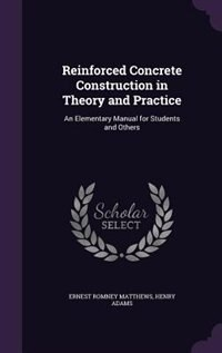Reinforced Concrete Construction in Theory and Practice: An Elementary Manual for Students and Others by Ernest Romney Matthews