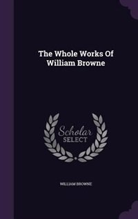 The Whole Works Of William Browne by William Browne