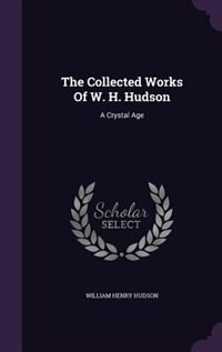 The Collected Works Of W. H. Hudson: A Crystal Age de William Henry Hudson