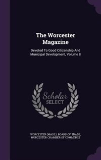 The Worcester Magazine: Devoted To Good Citizenship And Municipal Development, Volume 8 by Worcester (Mass.). Board Of Trade