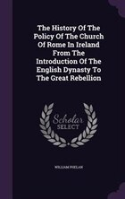 The History Of The Policy Of The Church Of Rome In Ireland From The Introduction Of The English…