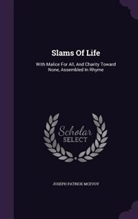 Slams Of Life: With Malice For All, And Charity Toward None, Assembled In Rhyme by Joseph Patrick Mcevoy
