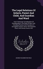 The Legal Relations Of Infants, Parent And Child, And Guardian And Ward: And A Particular…