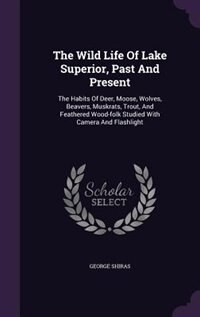 The Wild Life Of Lake Superior, Past And Present: The Habits Of Deer, Moose, Wolves, Beavers, Muskrats, Trout, And Feathered Wood-folk Studied With C by George Shiras