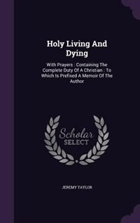 Holy Living And Dying: With Prayers : Containing The Complete Duty Of A Christian : To Which Is…