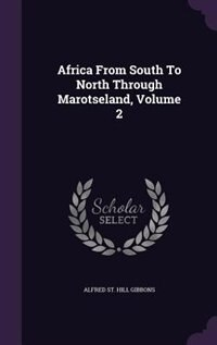 Africa From South To North Through Marotseland, Volume 2 by Alfred St. Hill Gibbons