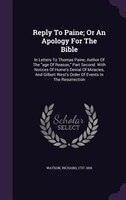 Reply To Paine; Or An Apology For The Bible: In Letters To Thomas Paine, Author Of The age Of…