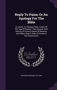 Reply To Paine; Or An Apology For The Bible: In Letters To Thomas Paine, Author Of The age Of Reason, Part Second. With Notices Of Hume's Denial by Watson Richard 1737-1816