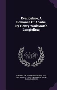 Evangeline; A Romance Of Acadie, By Henry Wadsworth Longfellow;