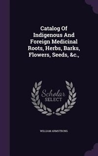 Catalog Of Indigenous And Foreign Medicinal Roots, Herbs, Barks, Flowers, Seeds, &c.,