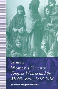 Women's Orients: English Women And The Middle East, 1718-1918: Sexuality, Religion And Work