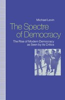 The Spectre Of Democracy: The Rise Of Modern Democracy As Seen By Its Critics