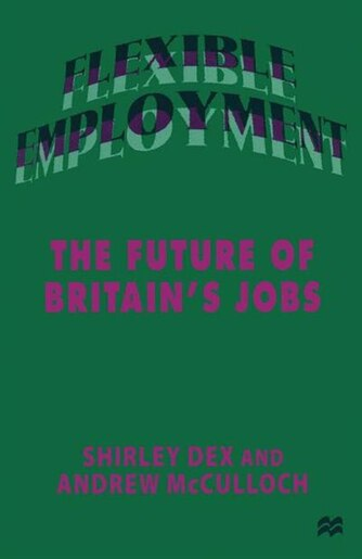 Flexible Employment: The Future Of Britain's Jobs by Shirley Dex