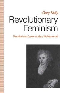 Revolutionary Feminism: The Mind And Career Of Mary Wollstonecraft