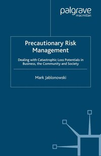 Precautionary Risk Management: Dealing With Catastrophic Loss Potentials In Business, The Community…